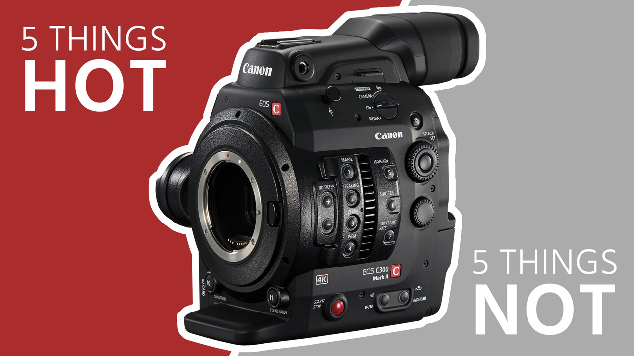 5 Things Hot & 5 Things Not on the Canon C300 Mark II