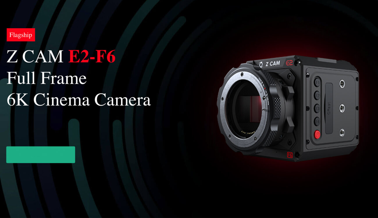 Z CAM E2-F6, S6 and F8 - Budget High Resolution Cameras Ready for Pre-Ordering
